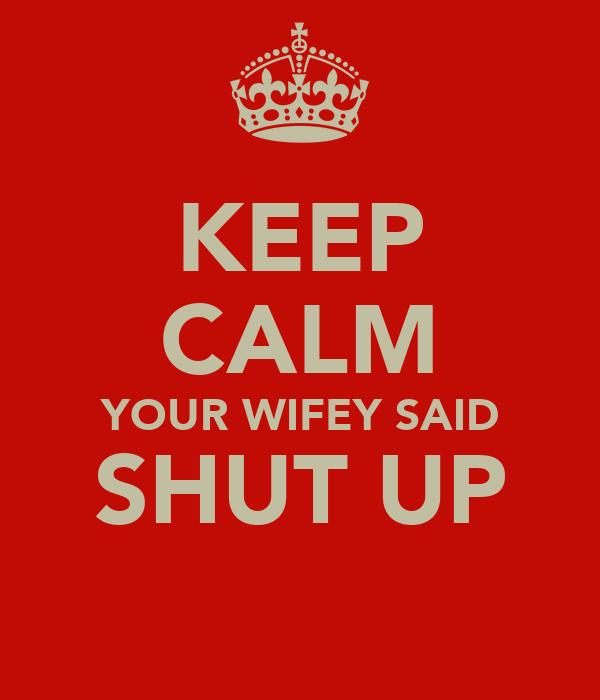 KEEP CALM YOUR WIFEY SAID SHUT UP