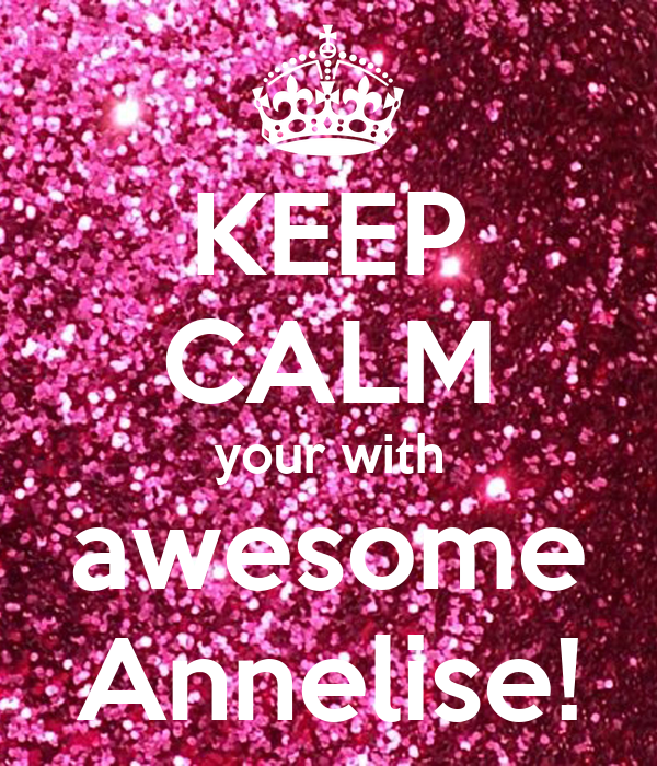 KEEP CALM your with awesome Annelise!