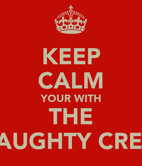 KEEP CALM YOUR WITH THE NAUGHTY CREW
