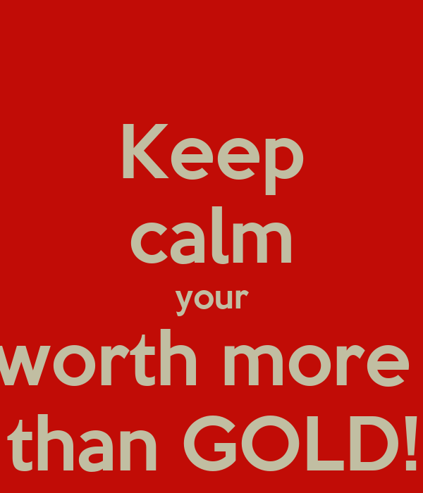 Keep calm your worth more   than GOLD!!