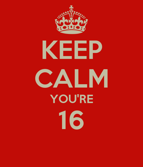 KEEP CALM YOU'RE 16