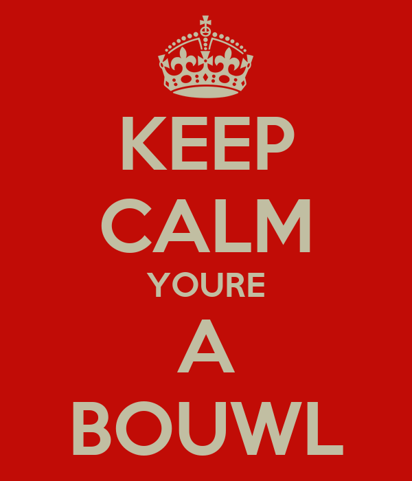 KEEP CALM YOURE A BOUWL