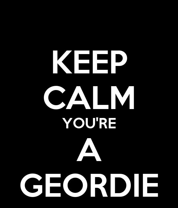 KEEP CALM YOU'RE A GEORDIE