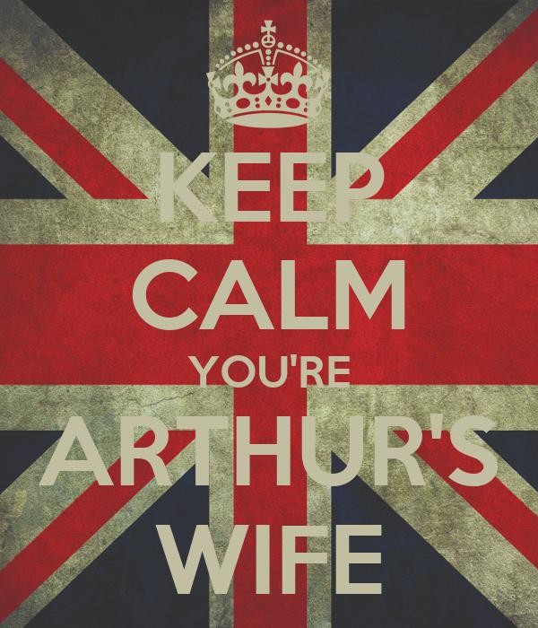 KEEP CALM YOU'RE ARTHUR'S WIFE