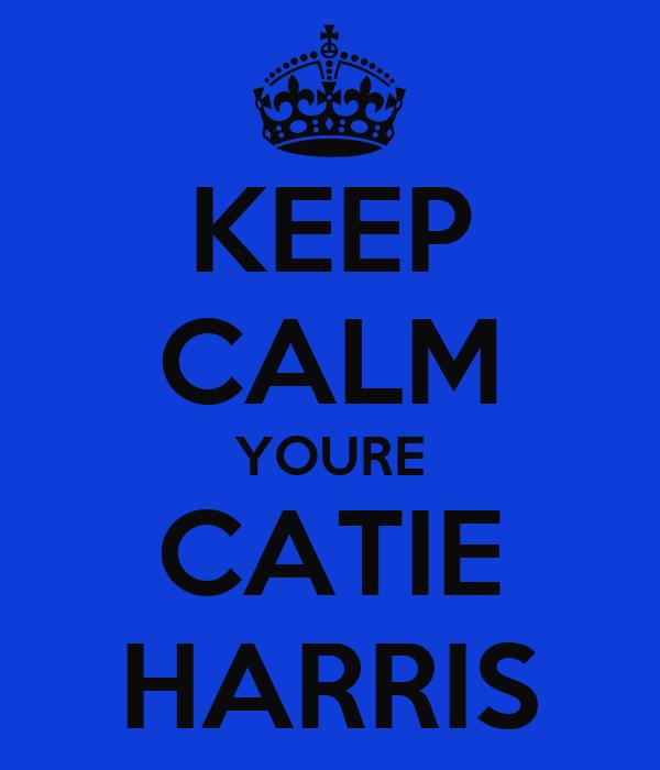 KEEP CALM YOURE CATIE HARRIS