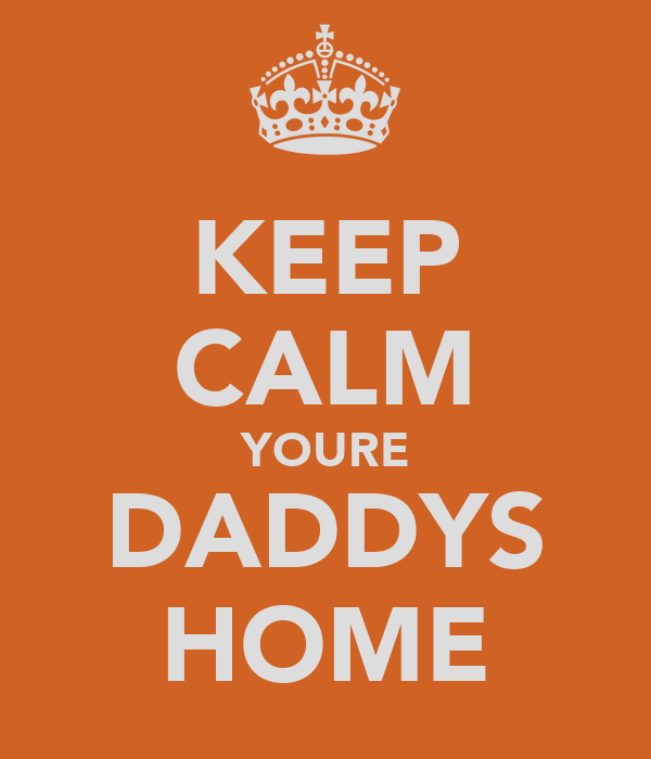 KEEP CALM YOURE DADDYS HOME
