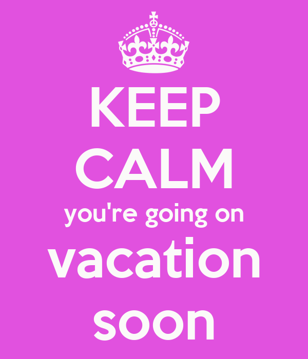 KEEP CALM Youre Going On Vacation Soon