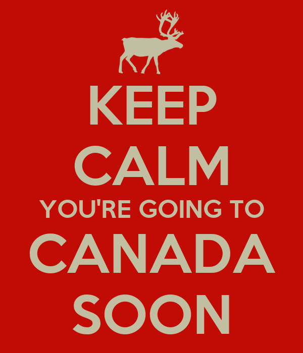KEEP CALM YOU'RE GOING TO CANADA SOON