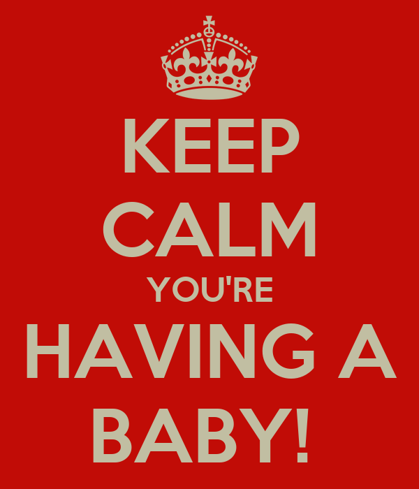 KEEP CALM YOU'RE HAVING A BABY!