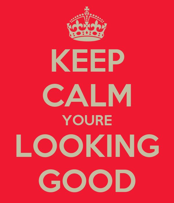 KEEP CALM YOURE LOOKING GOOD