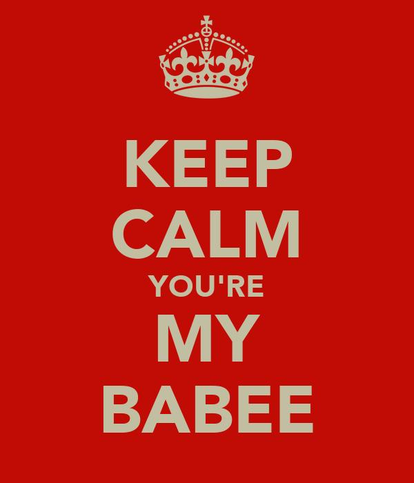 KEEP CALM YOU'RE MY BABEE
