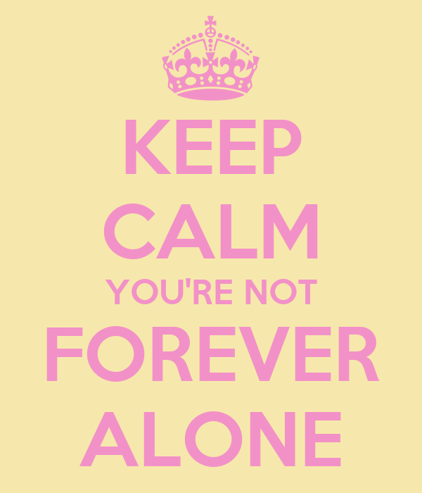 KEEP CALM YOU'RE NOT FOREVER ALONE