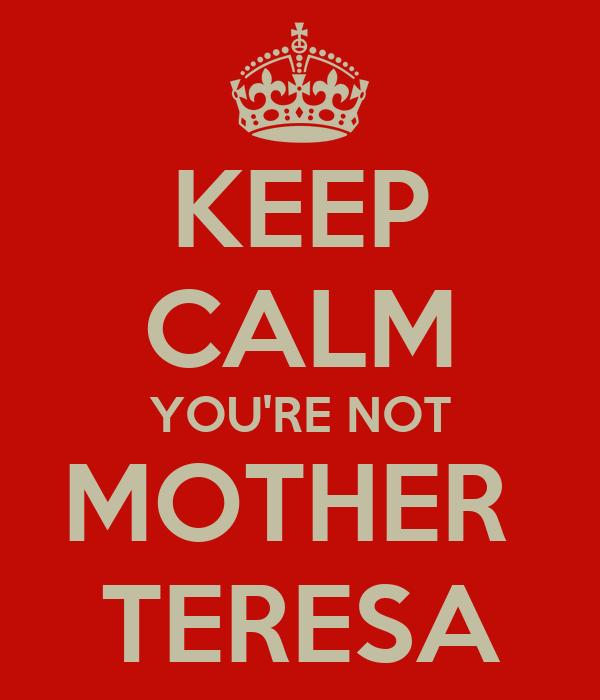 KEEP CALM YOU'RE NOT MOTHER  TERESA