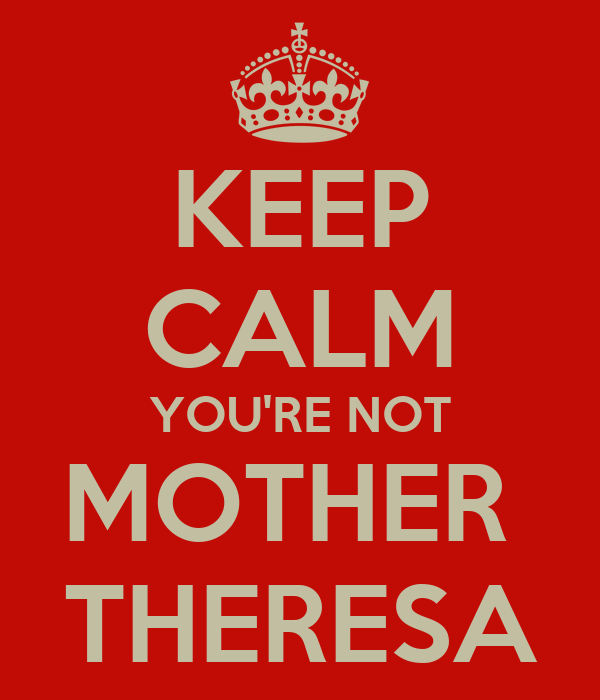 KEEP CALM YOU'RE NOT MOTHER  THERESA