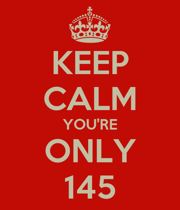 KEEP CALM YOU'RE ONLY 145