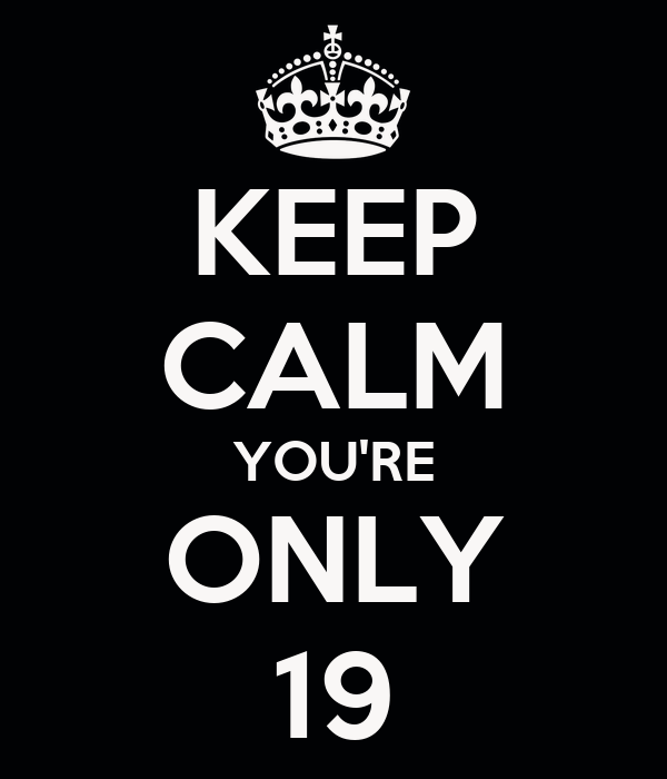 KEEP CALM YOU'RE ONLY 19