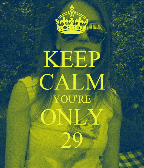KEEP CALM YOU'RE ONLY 29
