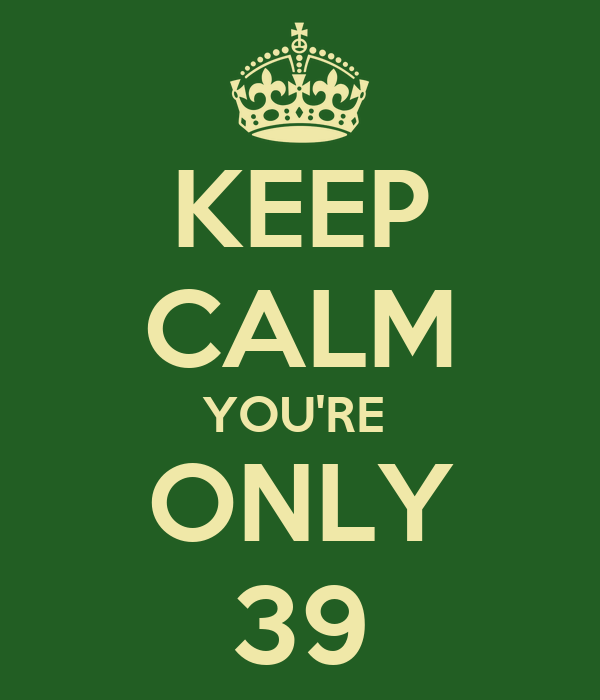 KEEP CALM YOU'RE  ONLY 39