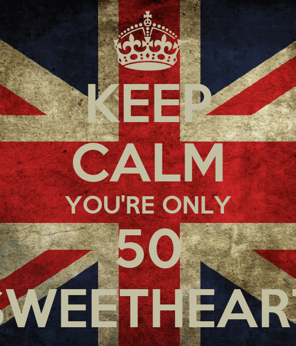 KEEP CALM YOU'RE ONLY 50 SWEETHEART