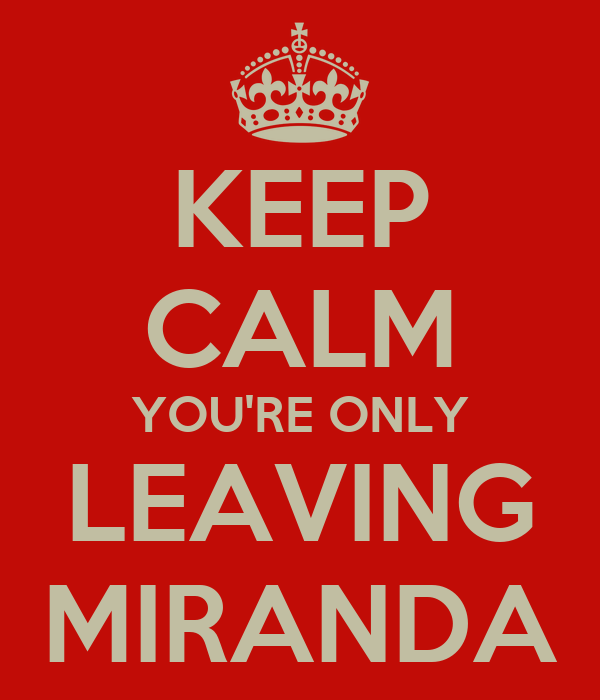 KEEP CALM YOU'RE ONLY LEAVING MIRANDA