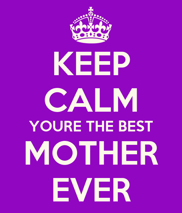 KEEP CALM YOURE THE BEST MOTHER EVER