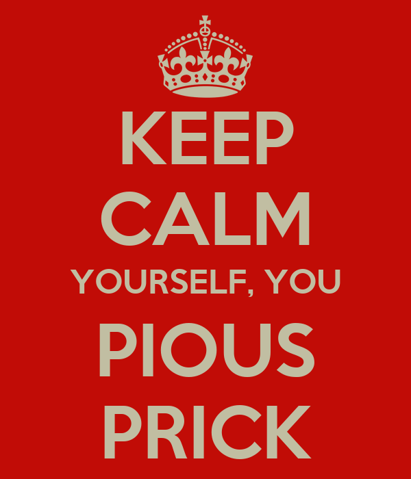KEEP CALM YOURSELF, YOU PIOUS PRICK