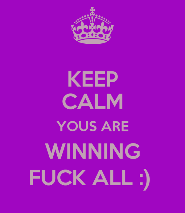 KEEP CALM YOUS ARE WINNING FUCK ALL :)