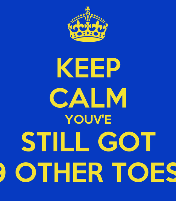 KEEP CALM YOUV'E STILL GOT 9 OTHER TOES!