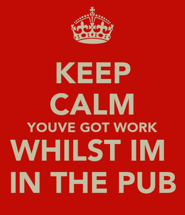 KEEP CALM YOUVE GOT WORK WHILST IM  IN THE PUB