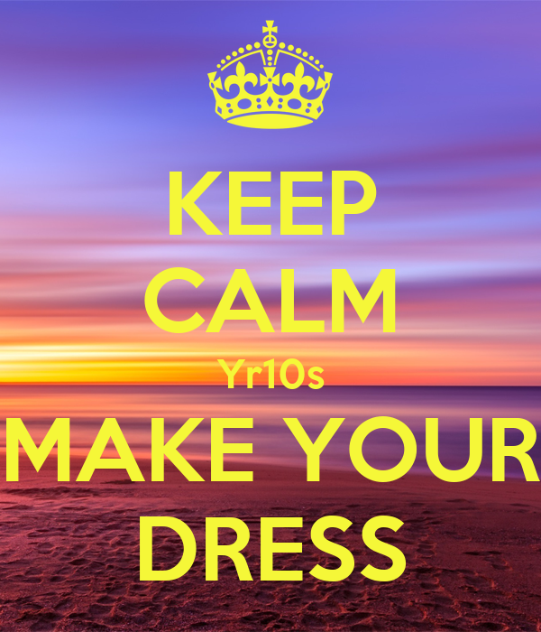 KEEP CALM Yr10s MAKE YOUR DRESS