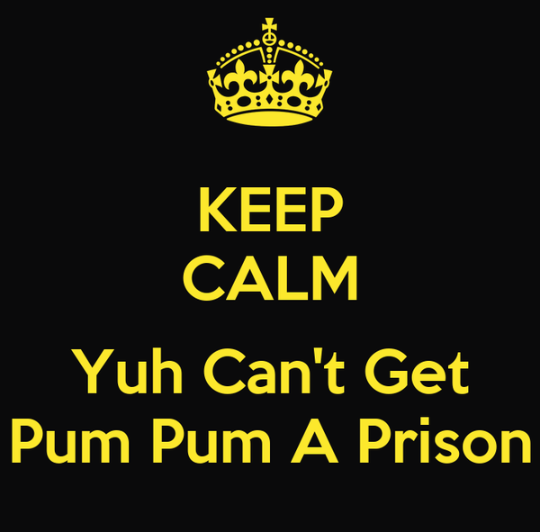 KEEP CALM  Yuh Can't Get Pum Pum A Prison