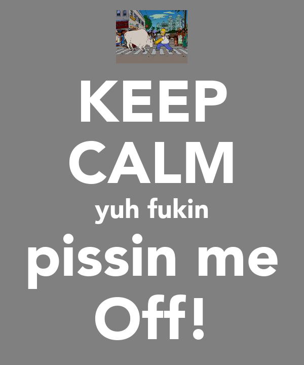 KEEP CALM yuh fukin pissin me Off!