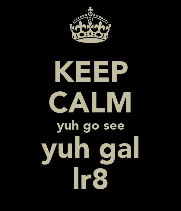 KEEP CALM yuh go see yuh gal lr8