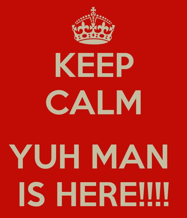 KEEP CALM  YUH MAN  IS HERE!!!!