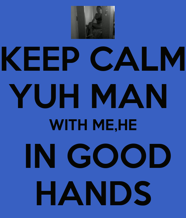 KEEP CALM YUH MAN  WITH ME,HE  IN GOOD HANDS