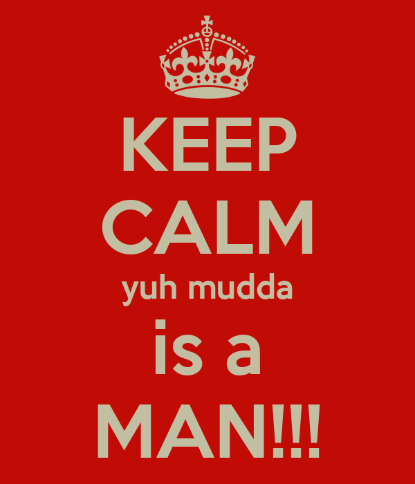 KEEP CALM yuh mudda is a MAN!!!