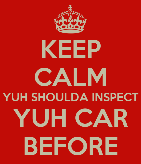 KEEP CALM YUH SHOULDA INSPECT YUH CAR BEFORE