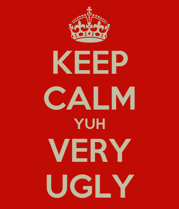 KEEP CALM YUH VERY UGLY