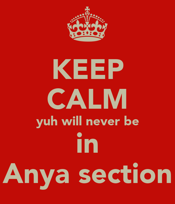 KEEP CALM yuh will never be in Anya section