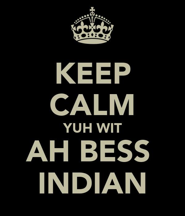 KEEP CALM YUH WIT AH BESS  INDIAN