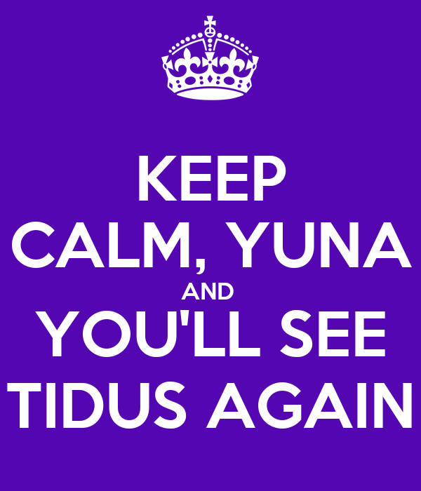 KEEP CALM, YUNA AND  YOU'LL SEE TIDUS AGAIN