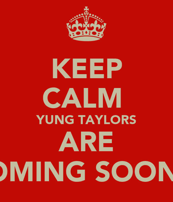 KEEP CALM  YUNG TAYLORS ARE COMING SOON™