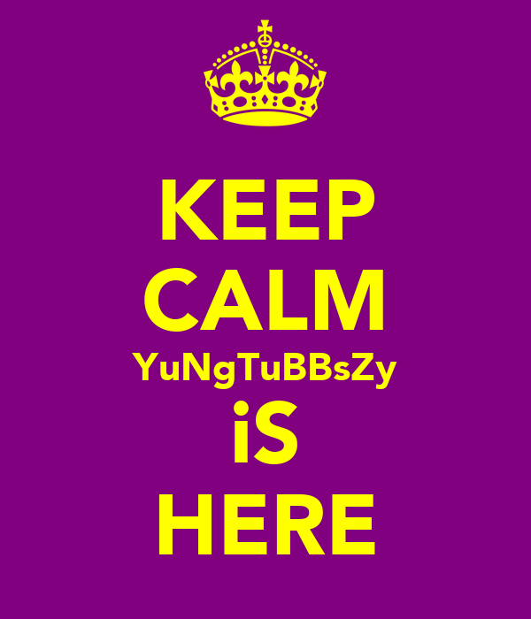 KEEP CALM YuNgTuBBsZy iS HERE