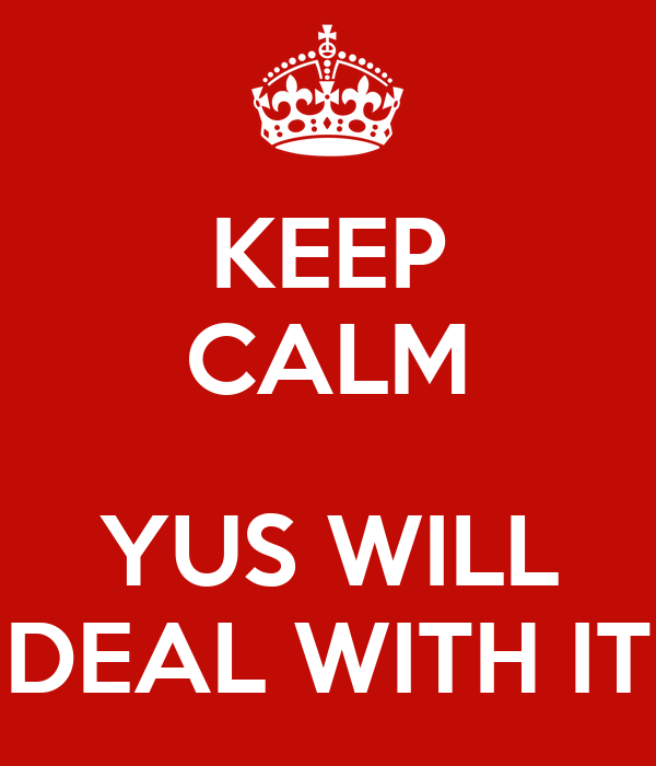 KEEP CALM  YUS WILL DEAL WITH IT