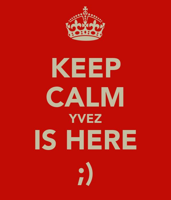 KEEP CALM YVEZ IS HERE ;)