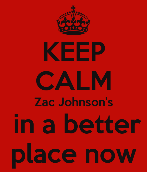 KEEP CALM Zac Johnson's  in a better  place now