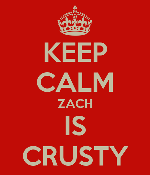 KEEP CALM ZACH IS CRUSTY