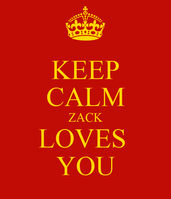 KEEP CALM ZACK LOVES  YOU