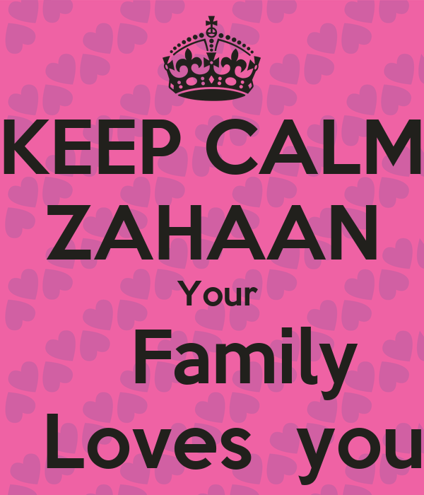 KEEP CALM ZAHAAN  Your    Family   Loves  you