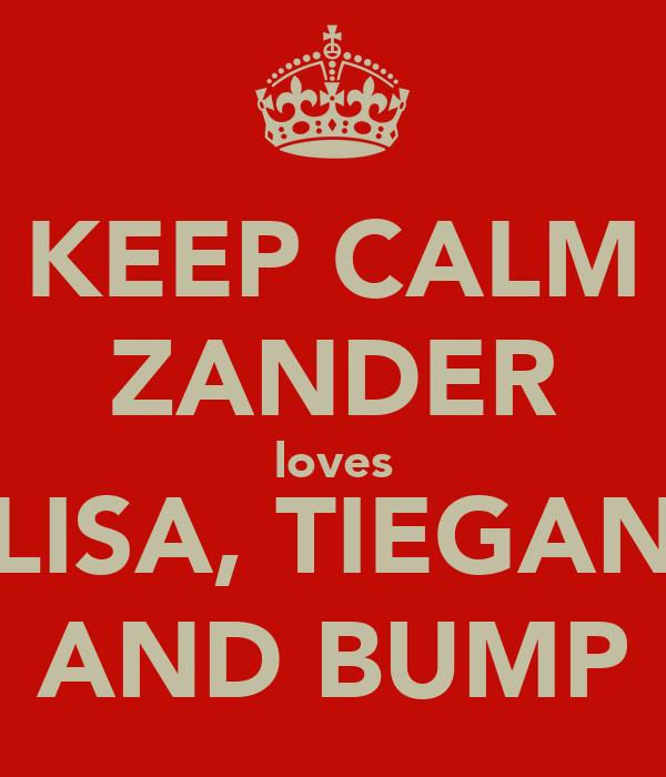 KEEP CALM ZANDER loves LISA, TIEGAN AND BUMP